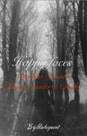 Happy faces darkest desires (Insane Reader x crush) by bladequeen1