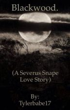 Blackwood. (A Severus Snape Love Story) by Tylerbabe17
