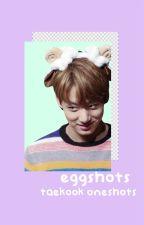 eggshots ☀︎ taekook oneshots by bwihyungs