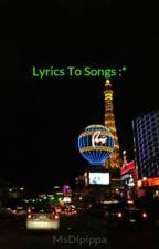 Lyrics To Songs :* by MsDipippa
