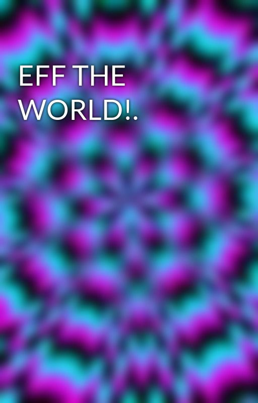 EFF THE WORLD!. by BrokenxXxJigsaw