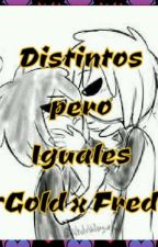 Distintos pero Iguales ~Gold x Fred~ (1ra Temporada) [Completa] #WYAMAwards2017 by Majofujoshi16