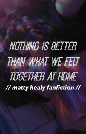 nothing is better than what we felt together at home ;; matty healy by valariewrites