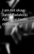 I am not okay Jared Padalecki Adoption fanfic continued by AddisonElizabeth17