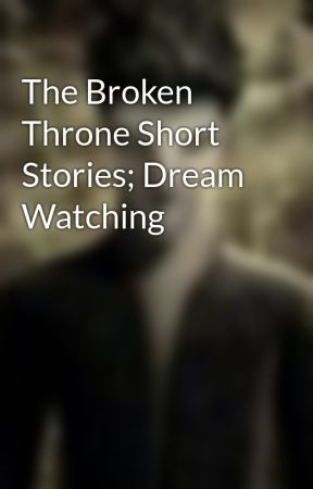The Broken Throne Short Stories; Dream Watching by Sa5MuelB