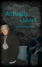 Actually...    #Jubert by overthinkingpsycho