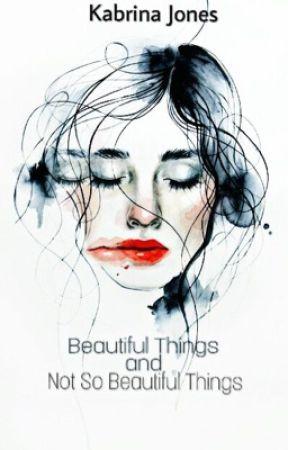 Beautiful Things And Not So Beautiful Things (book 2) by kabrina14