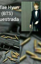 Secuestrada  Tae Hyun   (Kim Tae Hyun )  BTS  y Tn  by AshleyNicoleVasquez