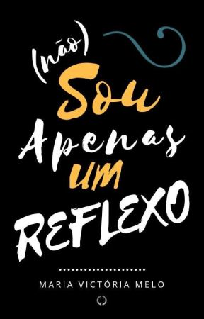 (Não) Sou Apenas Um Reflexo by MariaVictoria_Melo