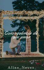 Consequência De Um Amor  by Aline_neves_