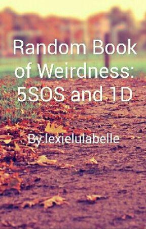 Random Book Of Weirdness: 5SOS and 1D by lexielulabelle