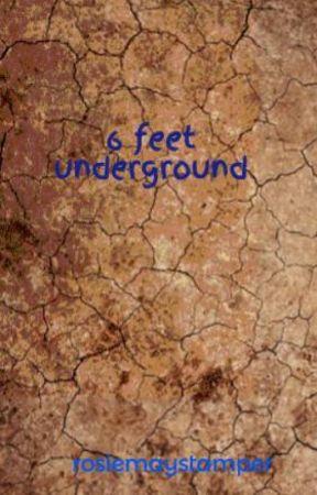 6 feet underground by rosiemaystamper