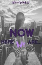 Now Here We Are... by Ilovepink72