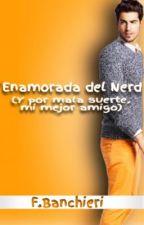 Enamorada del Nerd (Y por mala suerte, mi mejor amigo) by FBanchieri