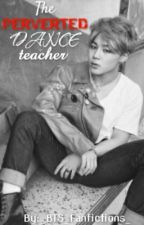 Park Jimin- The perverted dance teacher [Completed] by _BTS_Fanfictions_