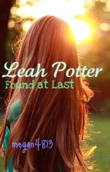 Leah Potter: Found at Last (A Harry Potter FanFiction) by megan4813