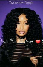 Down For Whatever❤💍 by MegTheAuthor
