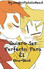 Quiero Ser Perfecto Para Él ~ Golden & Foxy ~ One-Shot by ImMrsPotatoHead