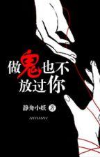 Thành quỷ cũng không buông tha ngươi - Tĩnh Chu Tiểu Yêu by xavienconvert