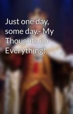 Just one day, some day.- My Thoughts on Everything! by thepottergirl123