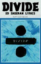 DIVIDE (÷) Ed Sheeran Lyrics by baelooksgood