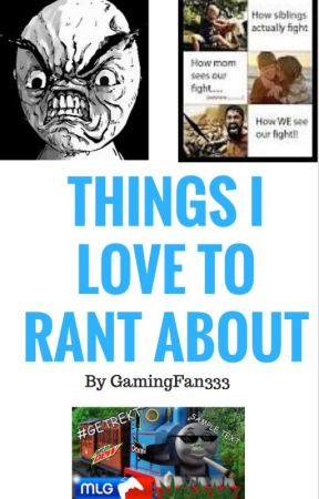 things I love to rant about by GamingFan333