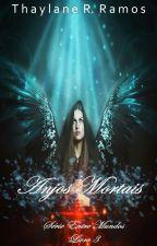 ANJOS MORTAIS - ENTRE MUNDOS (LIVRO 3) by ThaylaneRRamos