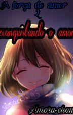 A força do amor 2- Reconquistando o amor  by Aika_Emi