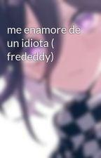 me enamore de un idiota ( frededdy) by KeraltLo