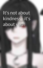 It's not about kindness - it's about you! by Lady_Luci_