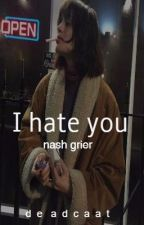 I hate you || Nash Grier by emptyyskyyy