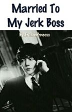Married To My Jerk Boss by FrozenPrncess