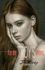 To Be Troy's Wife [CEO Romantic Series 1] by Imagine-Sleep