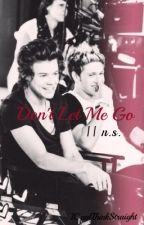Don't Let Me Go || n.s. by ICantThinkStraight