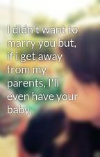 I didn't want to marry you but, if i get away from my parents, I'll even have your baby. by skittlezzSUCK_XD