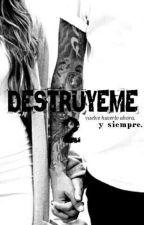 Destruyeme 2: Destruyeme Ahora Y Siempre. by SolDeSummer