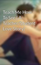 Teach Me How To See ( A Teacher/Student Love Story) by AndiiXMatsuyama