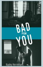 Bad For You by KayleyHerremans