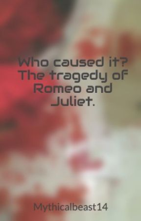 Who caused it? The tragedy of Romeo and Juliet. by Mythicalbeast14