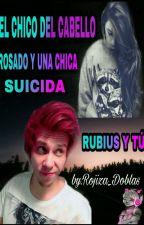 EL CHICO DEL CABELLO ROSADO Y UNA CHICA SUICIDA{rubius y tu} by ROJIZA_DUBLAS