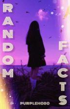 RANDOM FACTS  by purplehobo
