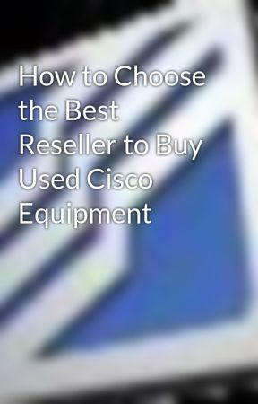 How to Choose the Best Reseller to Buy Used Cisco Equipment - Wattpad