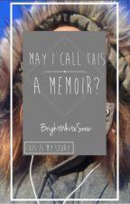 May I Call This a Memoir? by BrightWhiteSnow