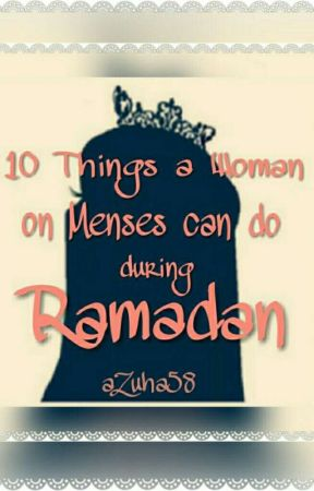 10 Things a Women on Menses can do in Ramadan  by aZuha58