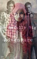 To Die Is An Awfully Big Adventure (A Supernatural Fan Fiction) by SJFanale