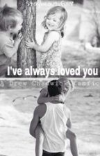 I've always loved you-Drew Chadwick FanFic by staybeautiful18