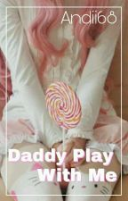 Daddy Play Whit Me -OneShots- +18 by -Andrabella-