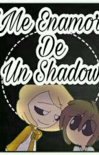 ME ENAMORE DE UN SHADOW by SUBZERO812