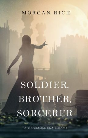 Soldier, Brother, Sorcerer (Of Crowns and Glory-Book 5) by morganrice