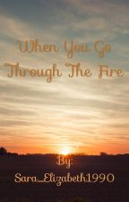 When You Walk Through The Fire (On Hold) by Sara_Elizabeth1990